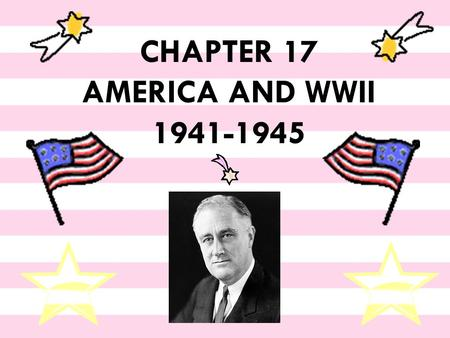 "CHAPTER 17 AMERICA AND WWII 1941-1945 Pearl Harbor  ""A date which will live in infamy"" -- FDR."