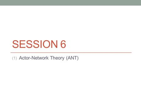 SESSION 6 (1) Actor-Network Theory (ANT). What is ANT? There are four things wrong with ANT: The word actor, the word network, the word theory and.