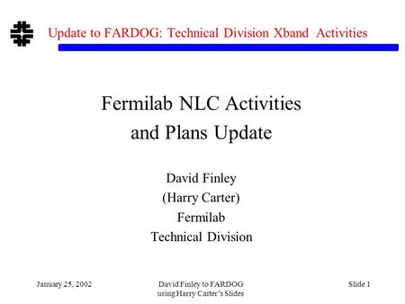 January 25, 2002David Finley to FARDOG using Harry Carter's Slides Slide 1 Update to FARDOG: Technical Division Xband Activities Fermilab NLC Activities.