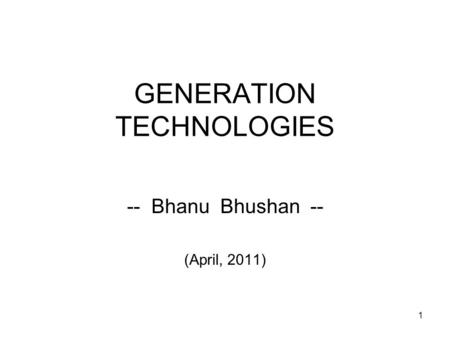 1 GENERATION TECHNOLOGIES -- Bhanu Bhushan -- (April, 2011)