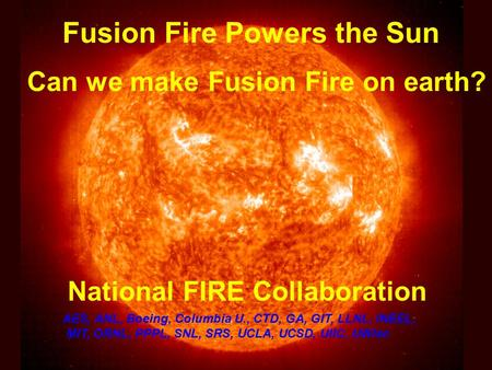 Fusion Fire Powers the Sun Can we make Fusion Fire on earth? National FIRE Collaboration AES, ANL, Boeing, Columbia U., CTD, GA, GIT, LLNL, INEEL, MIT,
