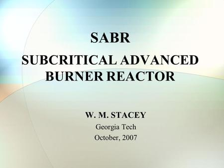 SABR SUBCRITICAL ADVANCED BURNER REACTOR W. M. STACEY Georgia Tech October, 2007.