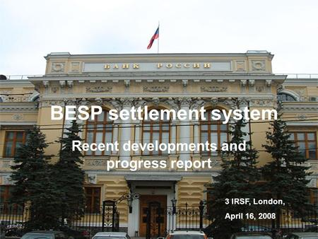 V. Kulipanov3 IRSF, LondonApril 16, 2008 1 BESP settlement system Recent developments and progress report 3 IRSF, London, April 16, 2008.