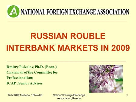 6-th IRSF,Moscow,10Nov09National Foreign Exchange Association, Russia 1 RUSSIAN ROUBLE INTERBANK MARKETS IN 2009 Dmitry Piskulov, Ph.D. (Econ.) Chairman.