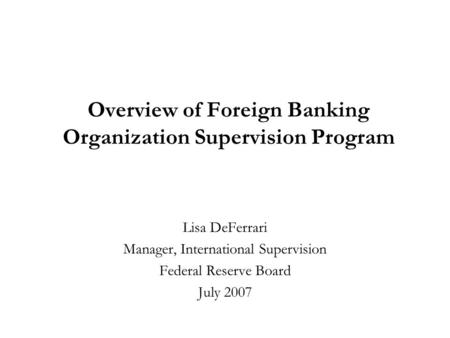 Overview of Foreign Banking Organization Supervision Program Lisa DeFerrari Manager, International Supervision Federal Reserve Board July 2007.