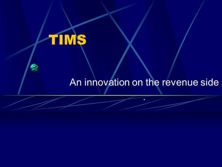 TIMS An innovation on the revenue side.. VISION Efficient & transparent tax administration Decision Support System for the government both on the revenue.