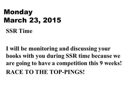 Monday March 23, 2015 SSR Time I will be monitoring and discussing your books with you during SSR time because we are going to have a competition this.