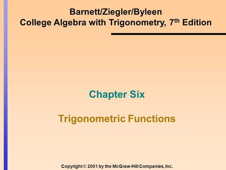 Barnett/Ziegler/Byleen College Algebra with Trigonometry, 7 th Edition Chapter Six Trigonometric Functions Copyright © 2001 by the McGraw-Hill Companies,