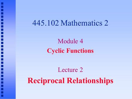 445.102 Mathematics 2 Module 4 Cyclic Functions Lecture 2 Reciprocal Relationships.