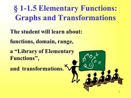 "1 § 1-1.5 Elementary Functions: Graphs and Transformations The student will learn about: functions, domain, range, transformations. a ""Library of Elementary."