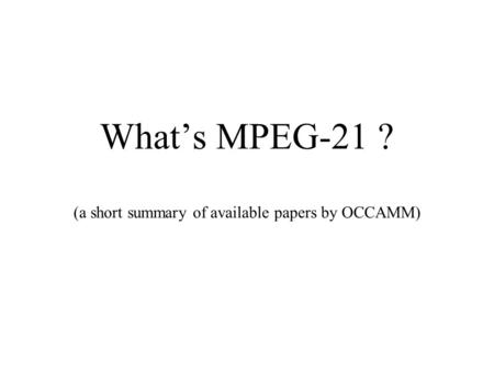 What's MPEG-21 ? (a short summary of available papers by OCCAMM)