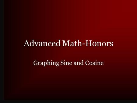 Advanced Math-Honors Graphing Sine and Cosine. General Graphs Graphs are collections of points Independent variables are related to dependent variables.