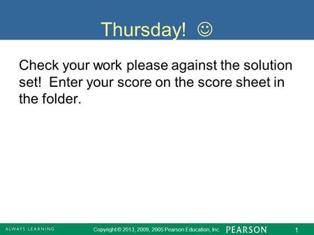 Copyright © 2013, 2009, 2005 Pearson Education, Inc. 1 Thursday! Check your work please against the solution set! Enter your score on the score sheet in.