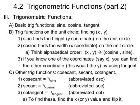 4.2 Trigonometric Functions (part 2) III. Trigonometric Functions. A) Basic trig functions: sine, cosine, tangent. B) Trig functions on the unit circle: