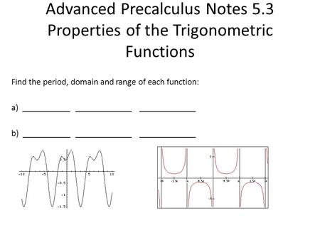 Advanced Precalculus Notes 5.3 Properties of the Trigonometric Functions Find the period, domain and range of each function: a) _____________________________________.