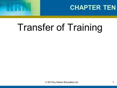 1© 2013 by Nelson Education Ltd. CHAPTER TEN Transfer of Training.