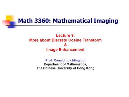 Math 3360: Mathematical Imaging Prof. Ronald Lok Ming Lui Department of Mathematics, The Chinese University of Hong Kong Lecture 9: More about Discrete.