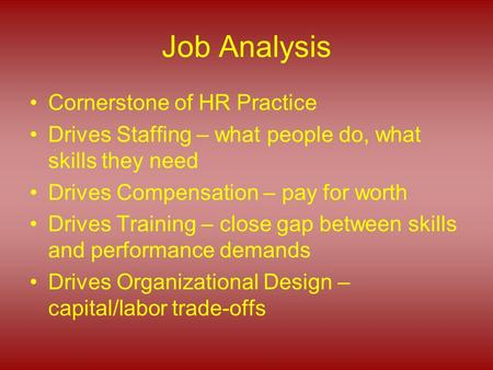 Job Analysis Cornerstone of HR Practice Drives Staffing – what people do, what skills they need Drives Compensation – pay for worth Drives Training – close.