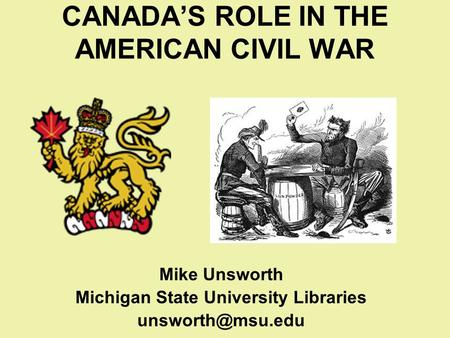 CANADA'S ROLE IN THE AMERICAN CIVIL WAR Mike Unsworth Michigan State University Libraries