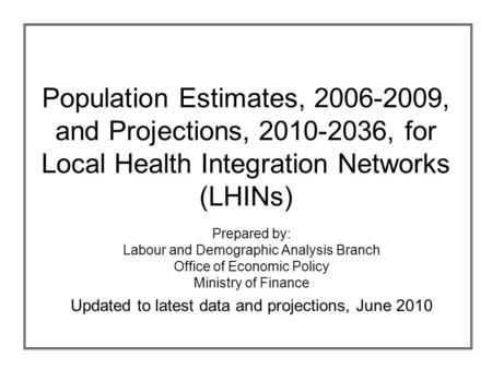 Population Estimates, 2006-2009, and Projections, 2010-2036, for Local Health Integration Networks (LHINs) Prepared by: Labour and Demographic Analysis.
