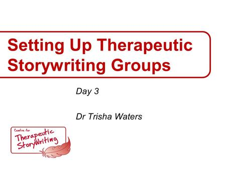 Setting Up Therapeutic Storywriting Groups Day 3 Dr Trisha Waters.
