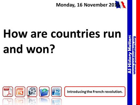 AS History Matters www.pastmatters.org AS History Matters www.pastmatters.org Monday, 16 November 2015 How are countries run and won? Introducing the French.