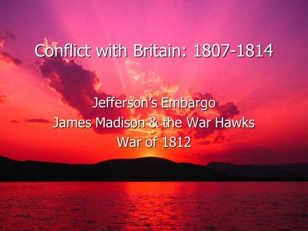 Conflict with Britain: 1807-1814 Jefferson's Embargo James Madison & the War Hawks War of 1812.