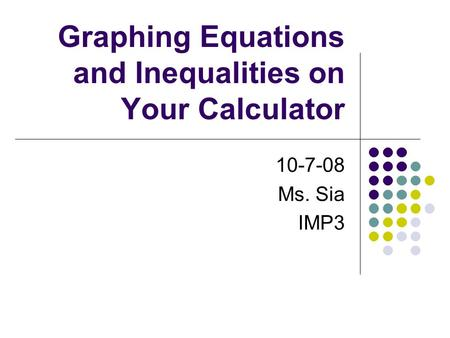 Graphing Equations and Inequalities on Your Calculator 10-7-08 Ms. Sia IMP3.