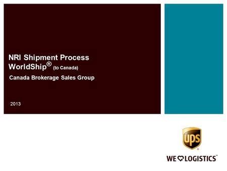 NRI Shipment Process WorldShip ® (to Canada) Canada Brokerage Sales Group 2013.