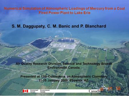 Numerical Simulation of Atmospheric Loadings of Mercury from a Coal Fired Power Plant to Lake Erie S. M. Daggupaty, C. M. Banic and P. Blanchard Air Quality.