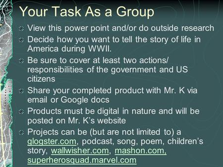 Your Task As a Group View this power point and/or do outside research Decide how you want to tell the story of life in America during WWII. Be sure to.