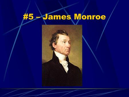 #5 – James Monroe Born: April 28, 1758 Birthplace: Westmoreland County, Virginia Term: 2 (1817-25) Vice President: Daniel Tompkins Children: 3;2 girls.