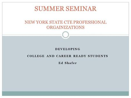 DEVELOPING COLLEGE AND CAREER READY STUDENTS Ed Shafer SUMMER SEMINAR NEW YORK STATE CTE PROFESSIONAL ORGAINIZATIONS.
