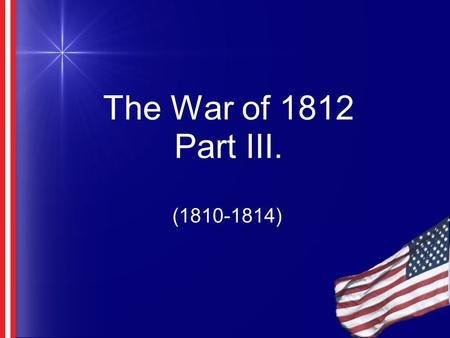 The War of 1812 Part III. (1810-1814). Florida Louisiana Purchase doubled size of US Southerners wanted Florida Belonged to Spain Safe haven for slaves.