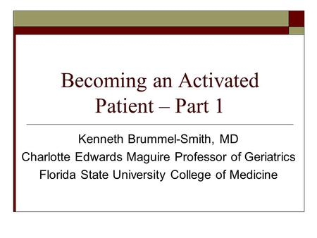 Becoming an Activated Patient – Part 1 Kenneth Brummel-Smith, MD Charlotte Edwards Maguire Professor of Geriatrics Florida State University College of.