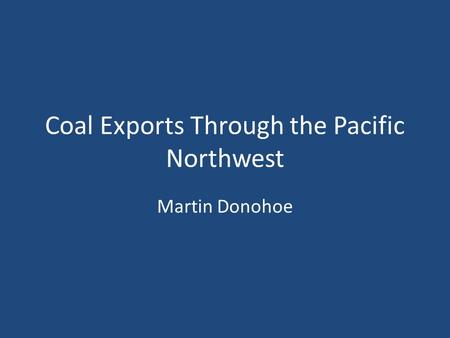 Coal Exports Through the Pacific Northwest Martin Donohoe.