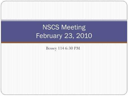 Bessey 114 6:30 PM NSCS Meeting February 23, 2010.