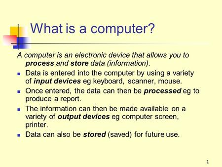 1 What is a computer? A computer is an electronic device that allows you to process and store data (information). Data is entered into the computer by.