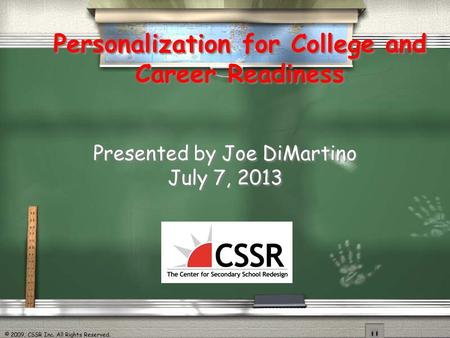 © 2009, CSSR Inc. All Rights Reserved. Personalization for College and Career Readiness Presented by Joe DiMartino July 7, 2013 Presented by Joe DiMartino.