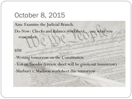 October 8, 2015 Aim: Examine the Judicial Branch. Do-Now: Checks and Balance worksheet… see what you remember. HW -Writing tomorrow on the Constitution.