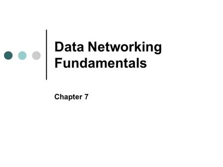 Data Networking Fundamentals Chapter 7. Objectives In this chapter, you will learn to: Discuss basic networking concepts, including the elements common.