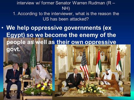 Interview w/ former Senator Warren Rudman (R – NH) 1. According to the interviewer, what is the reason the US has been attacked? We help oppressive governments.