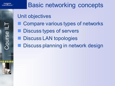Course ILT Basic networking concepts Unit objectives Compare various types of networks Discuss types of servers Discuss LAN topologies Discuss planning.