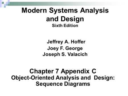Chapter 7 Appendix C Object-Oriented Analysis and Design: Sequence Diagrams Modern Systems Analysis and Design Sixth Edition Jeffrey A. Hoffer Joey F.