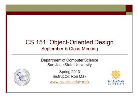 CS 151: Object-Oriented Design September 5 Class Meeting Department of Computer Science San Jose State University Spring 2013 Instructor: Ron Mak www.cs.sjsu.edu/~mak.