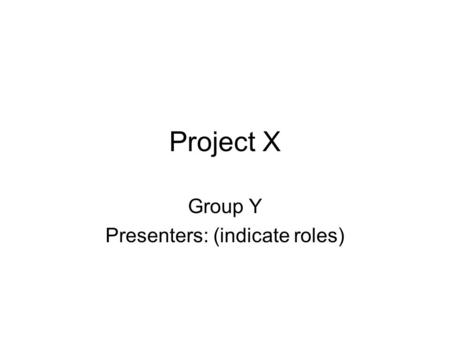 Project X Group Y Presenters: (indicate roles). Part I: Project Overview System provides functionality X Motivation for project –Address problem with…