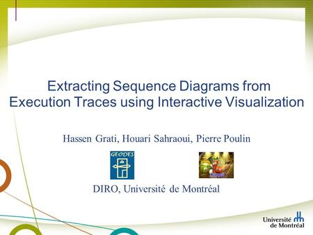 Hassen Grati, Houari Sahraoui, Pierre Poulin DIRO, Université de Montréal Extracting Sequence Diagrams from Execution Traces using Interactive Visualization.