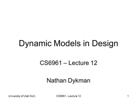 University of Utah SoCCS6961 - Lecture 121 Dynamic Models in Design CS6961 – Lecture 12 Nathan Dykman.
