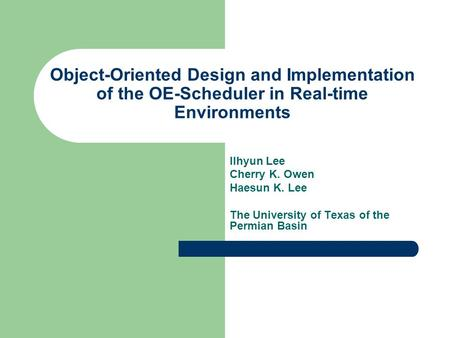 Object-Oriented Design and Implementation of the OE-Scheduler in Real-time Environments Ilhyun Lee Cherry K. Owen Haesun K. Lee The University of Texas.