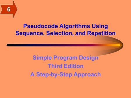 Pseudocode Algorithms Using Sequence, Selection, and Repetition Simple Program Design Third Edition A Step-by-Step Approach 6.